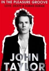 Okładka książki In the pleasure groove. Love, Death & Duran Duran John Taylor