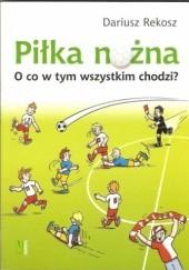 Okładka książki Piłka nożna. O co w tym wszystkim chodzi? Dariusz Rekosz