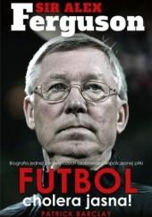 Okładka książki Sir Alex Ferguson. Futbol cholera jasna! Patrick Barclay