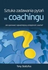 Okładka książki Sztuka zadawania pytań w coachingu. Jak opanować najważniejszą umiejętność coacha? Tony Stoltzfus