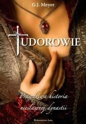 Okładka książki Tudorowie. Prawdziwa historia niesławnej dynastii G.J. Meyer