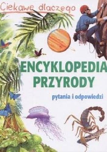 Okładka książki Ciekawe dlaczego. Encyklopedia przyrody. Pytania i odpowiedzi praca zbiorowa