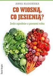 Okładka książki Co wiosną, co jesienią? Jedz zgodnie z porami roku Anna Kłosińska