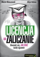 Okładka książki Licencja na zaliczanie. Dowiedz się, jak zdać każdy egzamin. Marcin Matuszewski,Alicja Holewa
