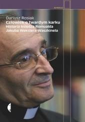 Okładka książki Człowiek o twardym karku. Historia księdza Romualda Jakuba Wekslera-Waszkinela Dariusz Rosiak