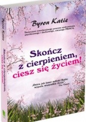Okładka książki Skończ z cierpieniem, ciesz się życiem! Katie Byron