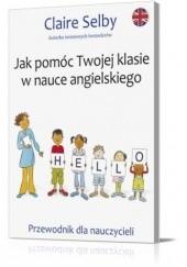Okładka książki Jak pomóc Twojej klasie w nauce angielskiego Claire Selby