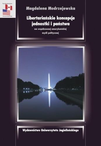 Okładka książki Libertariańskie koncepcje jednostki i państwa we współczesnej amerykańskiej myśli politycznej Magdalena Modrzejewska