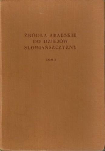 Okładka książki Źródła arabskie do dziejów Słowiańszczyzny. Tom pierwszy Tadeusz Lewicki
