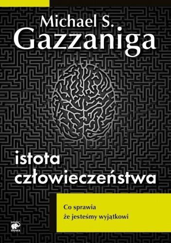 Okładka książki Istota człowieczeństwa. Co sprawia że jesteśmy wyjątkowi Michael Gazzaniga