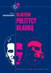 Okładka książki Dlaczego politycy kłamią: Cała prawda o kłamstwie w polityce międzynarodowej John J. Mearsheimer