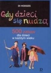 Okładka książki Gdy dzieci się nudzą. 500 zabaw dla dzieci w każdym wieku Di Hodges