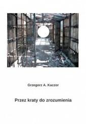 Okładka książki Przez kraty do zrozumienia Grzegorz A. Kaczor