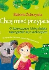 Okładka książki Chcę mieć przyjaciela. O dziewczynce, która chciała zaprzyjaźnić się z krokodylem Elżbieta Zubrzycka,Marianna Jagoda-Mioduszewska