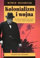 Okładka książki Kolonializm i wojna. Brytyjskie imperium kolonialne w czasie II wojny światowej. Witold Mazurczak