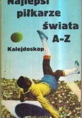 Okładka książki Najlepsi piłkarze świata A-Z. Kalejdoskop Andrzej Konieczny,Janusz Kukulski