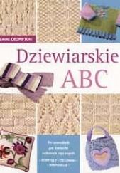 Okładka książki Dziewiarskie ABC. Przewodnik po świecie robótek ręcznych : pomysły, techniki, inspiracje. Claire Crompton