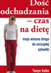 Okładka książki Dość odchudzania. Czas na dietę. Moja własna droga do szczupłej sylwetki Tanya Valko