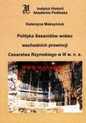 Okładka książki Polityka Sasanidów wobec wschodnich prowincji Cesarstwa Rzymskiego w III w. n.e. Katarzyna Maksymiuk