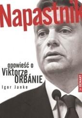 Okładka książki Napastnik. Opowieść o Viktorze Orbánie Igor Janke