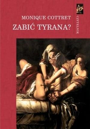 Okładka książki Zabić tyrana? Tyranobójstwo w nowożytnej Europie Monique Cottret