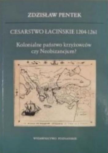 Okładka książki Cesarstwo Łacińskie 1204-1261. Kolonialne państwo krzyżowców czy Neobizancjum? Zdzisław Pentek