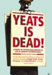 Okładka książki Yeats Is Dead! Roddy Doyle,Frank McCourt,Marian Keyes,Conor McPherson,Hugo Hamilton,Joseph O'Connor  (ur. 1963),Gene Kerrigan,Gina Moxley,Anthony Cronin,Owen O'Neill,Tom Humphries,Pauline McLynn,Charlie O'Neill,Donal O'Kelly,Gerard Stembridge