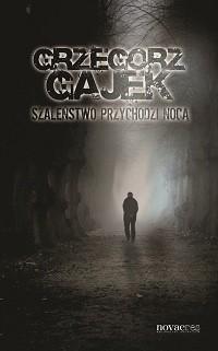 Okładka książki Szaleństwo przychodzi nocą Grzegorz Gajek