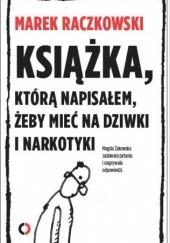 Okładka książki Książka, którą napisałem, żeby mieć na dziwki i narkotyki Marek Raczkowski,Magdalena Żakowska