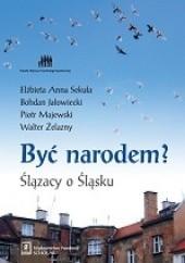 Okładka książki Być narodem? Ślązacy o Ślasku Bohdan Jałowiecki,Walter Żelazny,Elżbieta Anna Sekuła,Piotr Majewski