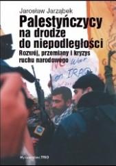 Okładka książki Palestyńczycy na drodze do niepodległości. Rozwój, przemiany i kryzys palestyńskiego ruchu narodowego Jarosław Jarząbek