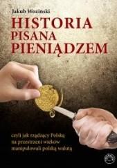 Okładka książki Historia pisana pieniądzem, czyli jak rządzący na przestrzeni wieków manipulowali polską walutą. Jakub Wozinski