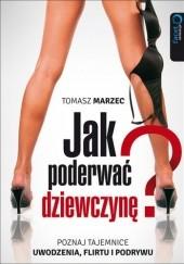 Okładka książki Jak poderwać dziewczynę? Poznaj tajemnice uwodzenia, flirtu i podrywu Tomasz Marzec