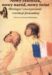 Okładka książki Nowy człowiek, nowy naród, nowy świat: mitologia i rzeczywistość Rewolucji Francuskiej Jan Baszkiewicz