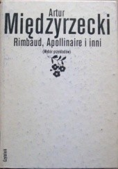 Okładka książki Rimbaud, Apollinaire i inni. Wybór przekładów Artur Międzyrzecki, William Shakespeare, Edgar Allan Poe, Thomas Merton, Charles Pierre Baudelaire, Henri Michaux, Jorge Luis Borges, Anna Achmatowa, Emily Dickinson, Raymond Queneau, Molier, Osip Mandelsztam, Alfred de Musset, Arthur Rimbaud, Borys Pasternak, Gérard de Nerval, Victor Hugo, Guillaume Apollinaire, Octavio Paz, Robert Frost, Louis Aragon, Walt Whitman, Robert Lowell, Thomas Stearns Eliot, Oskar Miłosz, André Breton, Jean Racine, Wystan Hugh Auden, Gyula Illyés, Artur Lundkvist, Edgar Lee Masters, Dawid Samojłow, Edward Estlin Cummings, Andrew Marvell, Giuseppe Ungaretti, Eugenio Montale, Jules Laforgue, Siergiej Jesienin, Rafael Alberti, Antonio Machado, William Carlos Williams, Charles d'Orléans, Maurice Scève, Louise Labé, Marc de Papillon de Lasphrise, Clovis Hesteau de Nuysement, Jean de Sponde, Guillaume Colletet, Jacques Vallée Des Barreaux, Tristan L'Hermite, Robert Desnos, René Char, André Frénaud, Pierre Emmanuel, Yves Bonnefoy, Edwin Arlington Robinson, Wallace Stevens, Robinson Jeffers, John Crowe Ransom, Conrad Potter Aiken, Genevieve Taggard, Allen Tate, Langston Hughes, Theodore Roethke, Jorge Guillén, Umberto Saba, Salvatore Quasimodo, Arseniusz Tarkowski, Borys Słucki, Gennadij Ajgi