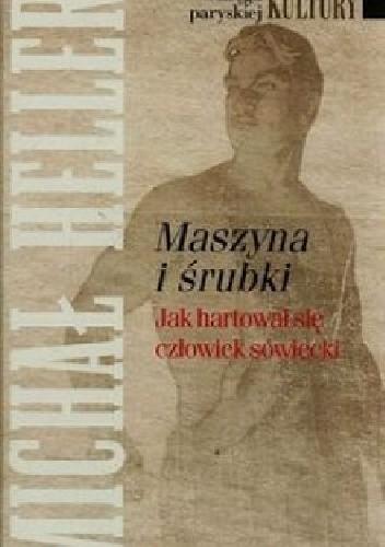 Okładka książki Maszyna i śrubki: Jak hartował się człowiek sowiecki Michaił Heller