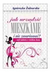 Okładka książki Jak urządzić mieszkanie i nie zwariować? Czyli kobieta w wielkim domu Agnieszka Żukowska
