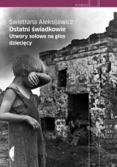 Okładka książki Ostatni świadkowie. Utwory solowe na głos dziecięcy Swiatłana Aleksijewicz