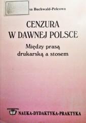 Okładka książki Cenzura w dawnej Polsce. Między prasą drukarską a stosem Paulina Buchwald-Pelcowa