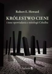 Okładka książki Królestwo Cieni i inne opowiadania z mitologii Cthulhu Robert E. Howard