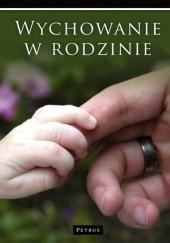 Okładka książki Wychowanie w rodzinie Elżbieta Sujak,Wanda Półtawska,Włodzimierz Fijałkowski,Maria Braun-Gałkowska,Józefa Hennelowa
