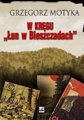 """Okładka książki W kręgu """"Łun w Bieszczadach"""": szkice z najnowszej historii polskich Bieszczad Grzegorz Motyka"""