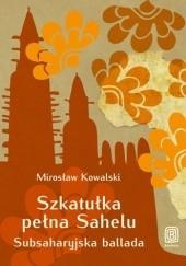 Okładka książki Szkatułka pełna Sahelu. Subsaharyjska ballada Mirosław Kowalski