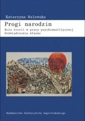 Okładka książki Progi narodzin. Rola teorii w pracy psychoanalitycznej. Doświadczenia własne Katarzyna Walewska