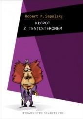Okładka książki Kłopot z testosteronem i inne eseje z biologii ludzkich tarapatów Robert M. Sapolsky