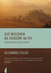 Okładka książki Dziś wieczorem nie schodźmy na psy. Afrykańskie dzieciństwo Alexandra Fuller