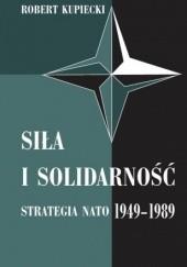 Okładka książki Siła i solidarność. Strategia NATO 1949-1989 - wydanie drugie Robert Kupiecki