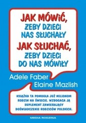 Okładka książki Jak mówić żeby dzieci nas słuchały, jak słuchać żeby dzieci do nas mówiły Adele Faber,Elaine Mazlish