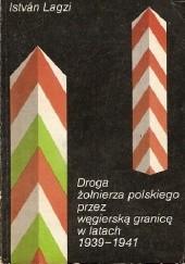 Okładka książki Droga żołnierza polskiego przez węgierską granicę w latach 1939-1941 István Lagzi