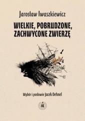 Okładka książki Wielkie, pobrudzone, zachwycone zwierzę Jarosław Iwaszkiewicz